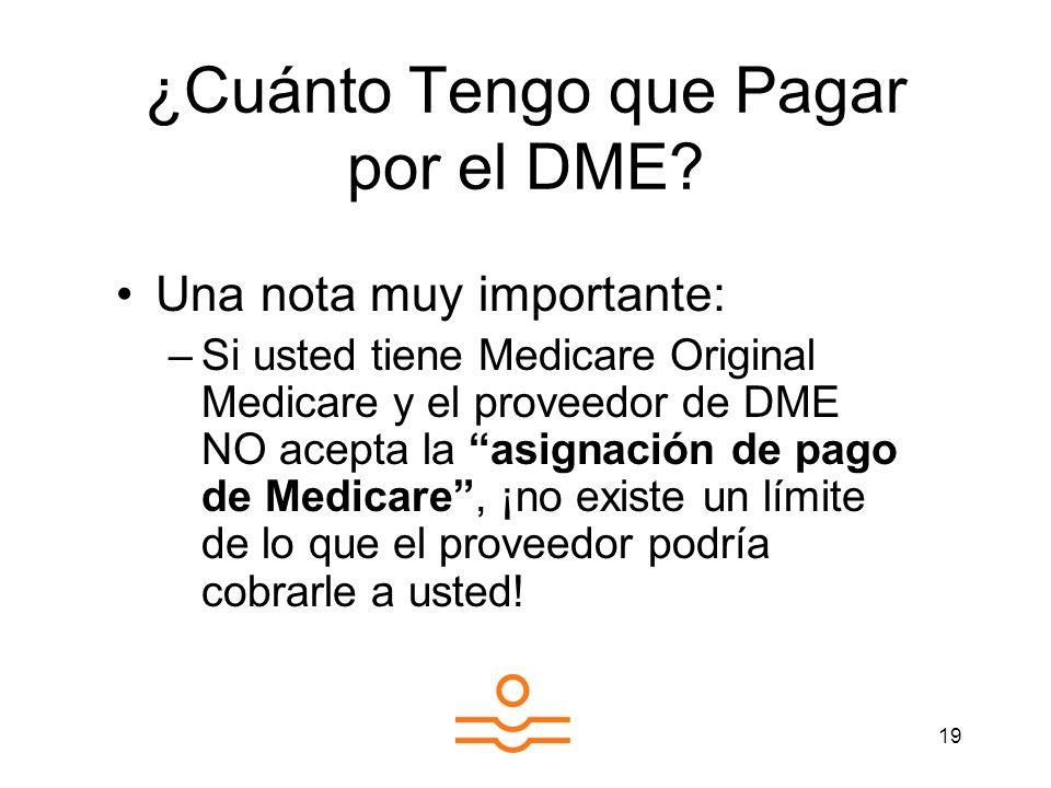 19 ¿Cuánto Tengo que Pagar por el DME? Una nota muy importante: –Si usted tiene Medicare Original Medicare y el proveedor de DME NO acepta la asignaci