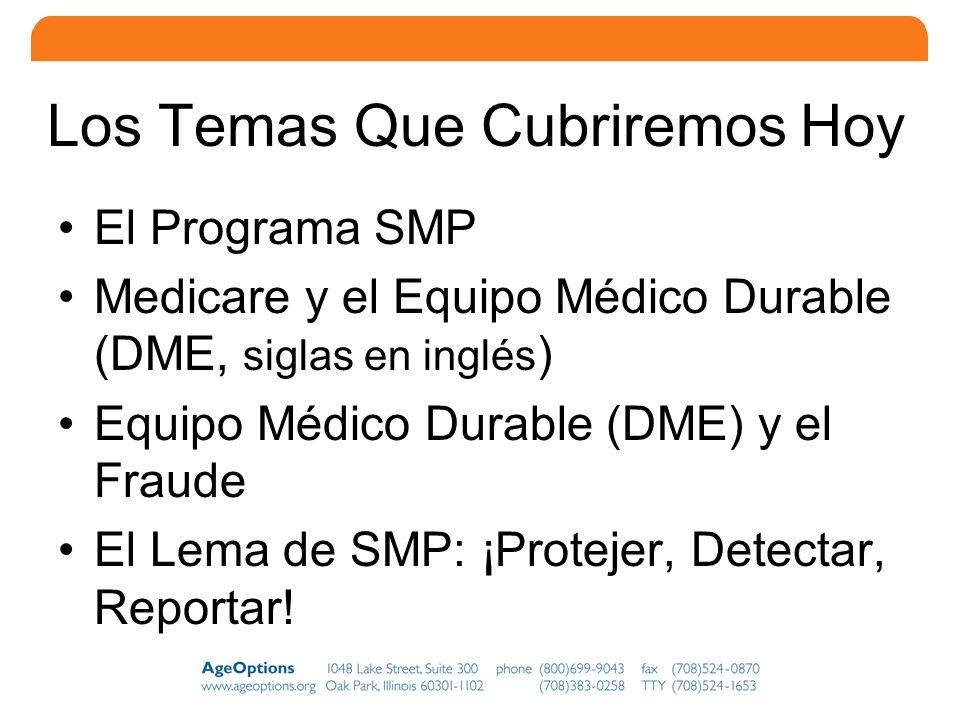 2 Los Temas Que Cubriremos Hoy El Programa SMP Medicare y el Equipo Médico Durable (DME, siglas en inglés ) Equipo Médico Durable (DME) y el Fraude El