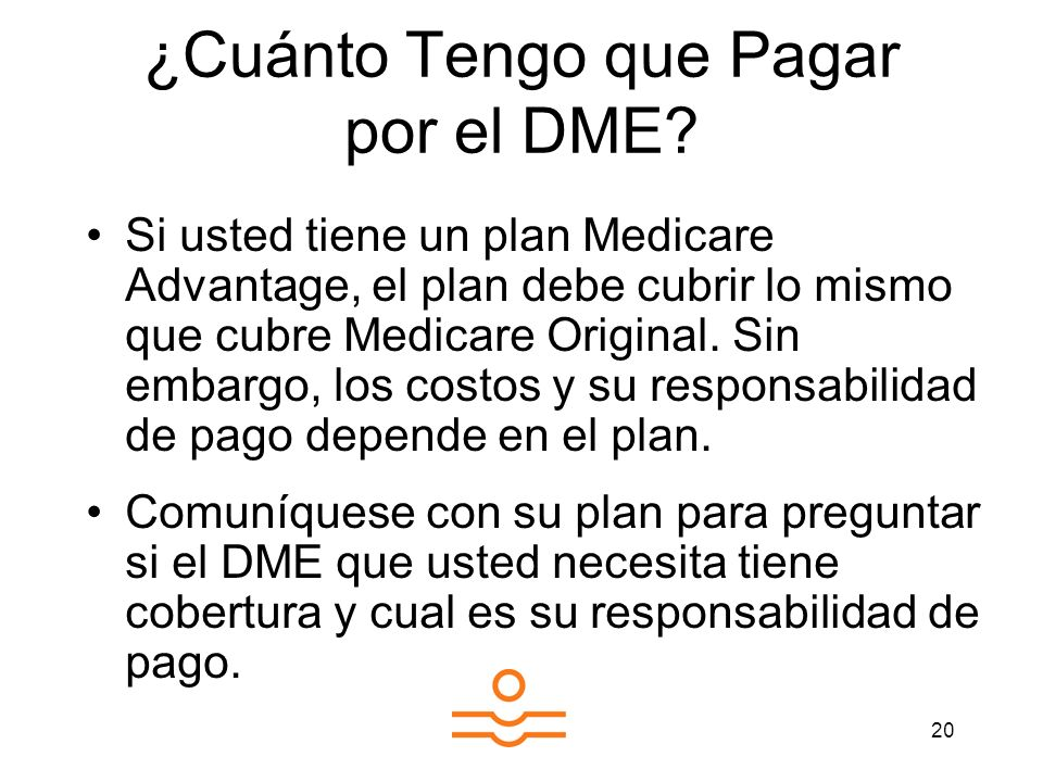 20 ¿Cuánto Tengo que Pagar por el DME? Si usted tiene un plan Medicare Advantage, el plan debe cubrir lo mismo que cubre Medicare Original. Sin embarg