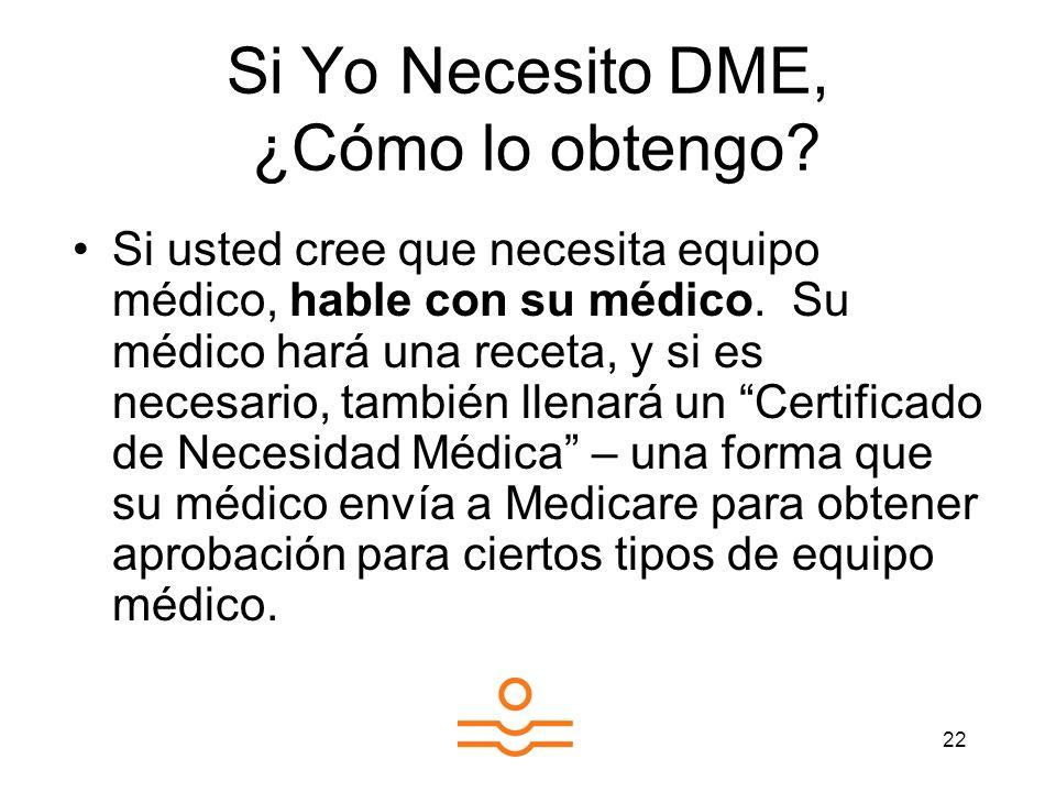 22 Si Yo Necesito DME, ¿Cómo lo obtengo? Si usted cree que necesita equipo médico, hable con su médico. Su médico hará una receta, y si es necesario,