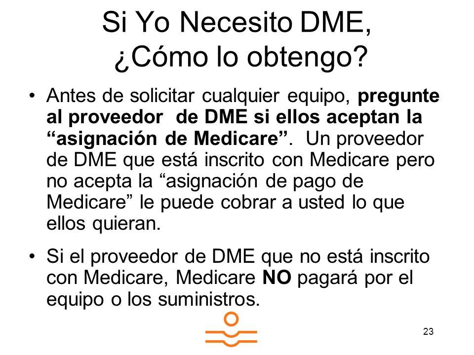 23 Si Yo Necesito DME, ¿Cómo lo obtengo? Antes de solicitar cualquier equipo, pregunte al proveedor de DME si ellos aceptan la asignación de Medicare.
