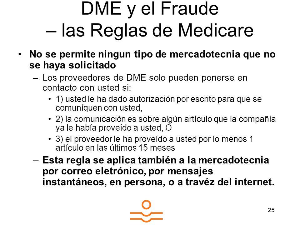 25 DME y el Fraude – las Reglas de Medicare No se permite ningun tipo de mercadotecnia que no se haya solicitado –Los proveedores de DME solo pueden p