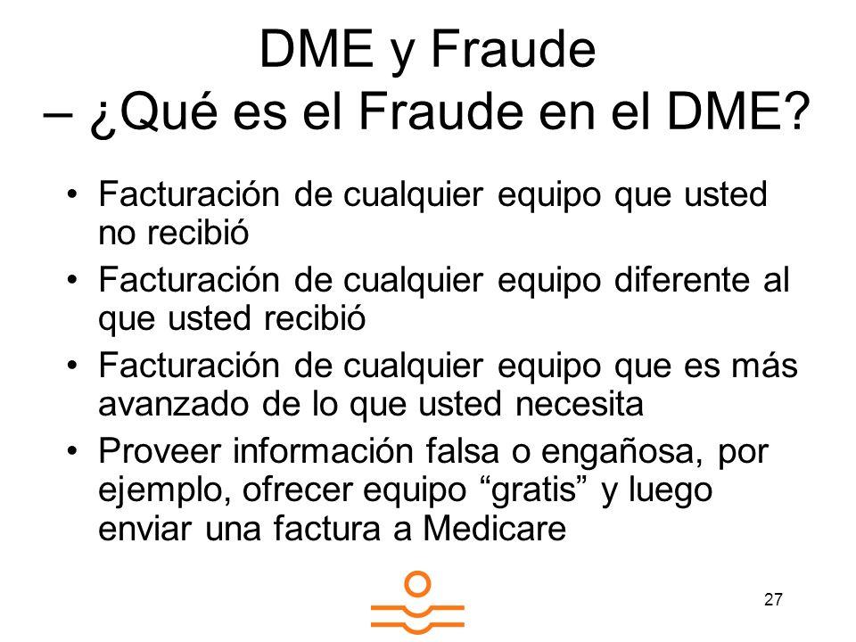 27 DME y Fraude – ¿Qué es el Fraude en el DME? Facturación de cualquier equipo que usted no recibió Facturación de cualquier equipo diferente al que u
