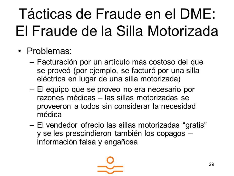29 Tácticas de Fraude en el DME: El Fraude de la Silla Motorizada Problemas: –Facturación por un artículo más costoso del que se proveó (por ejemplo,