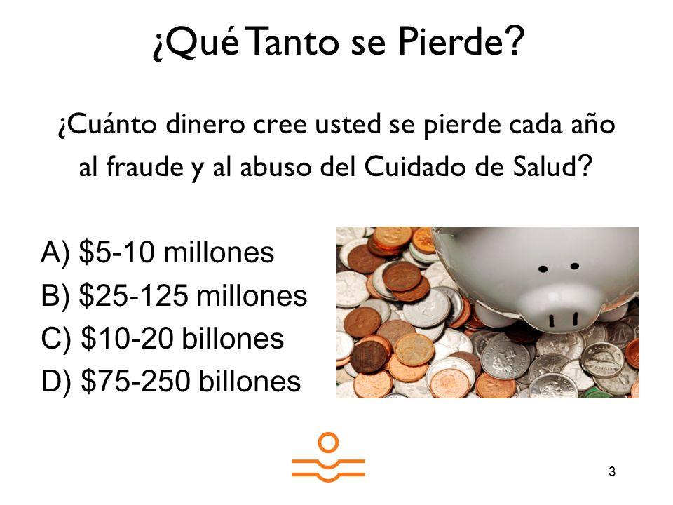 3 ¿Cuánto dinero cree usted se pierde cada año al fraude y al abuso del Cuidado de Salud ? A) $5-10 millones B) $25-125 millones C) $10-20 billones D)