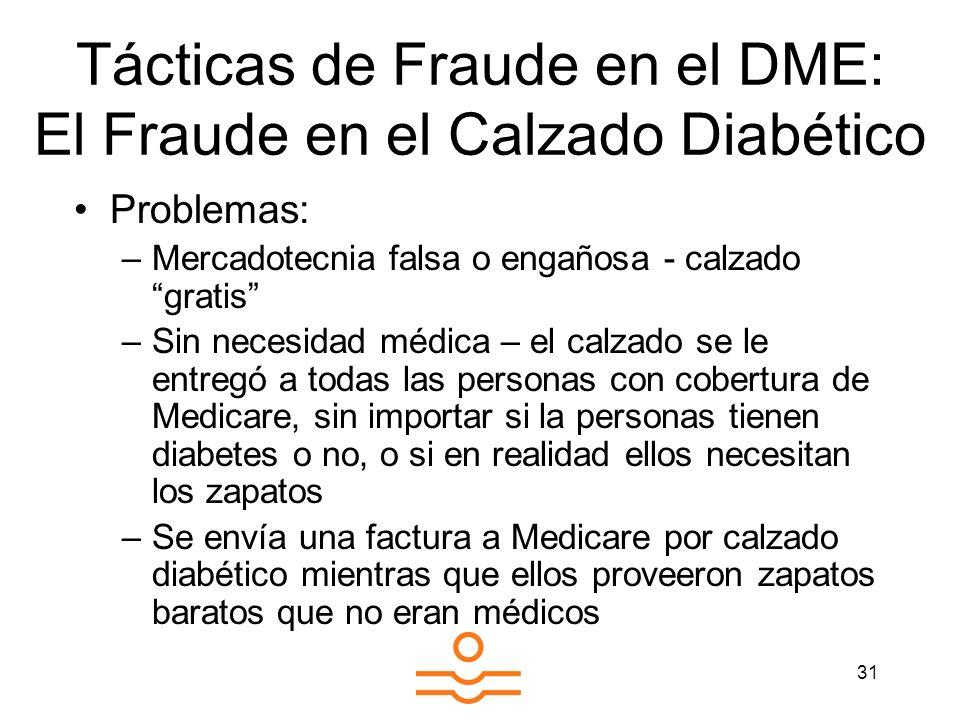 31 Tácticas de Fraude en el DME: El Fraude en el Calzado Diabético Problemas: –Mercadotecnia falsa o engañosa - calzado gratis –Sin necesidad médica –