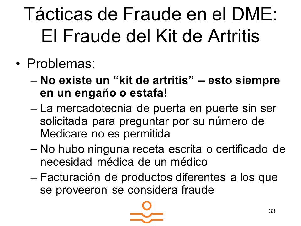 33 Tácticas de Fraude en el DME: El Fraude del Kit de Artritis Problemas: –No existe un kit de artritis – esto siempre en un engaño o estafa! –La merc