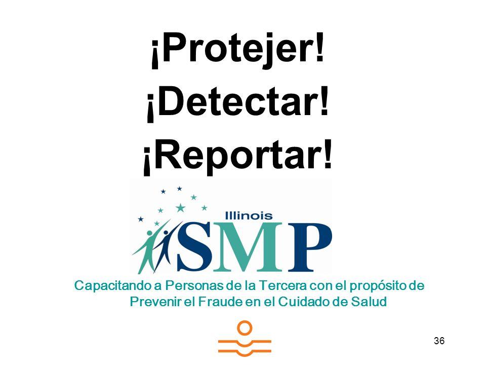 36 ¡Protejer! ¡Detectar! ¡Reportar! Capacitando a Personas de la Tercera con el propósito de Prevenir el Fraude en el Cuidado de Salud