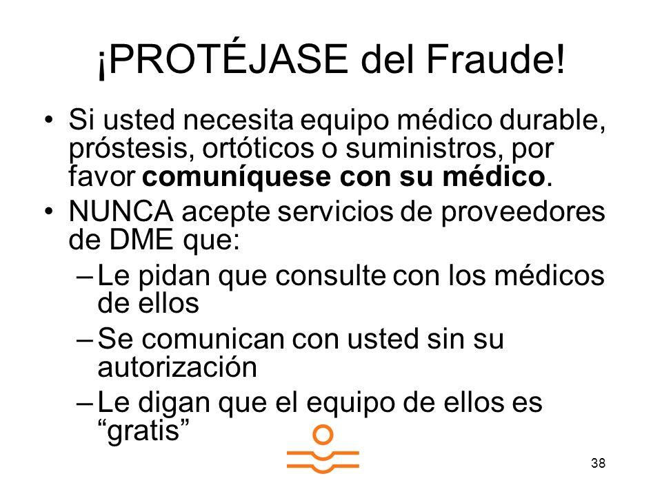 38 ¡PROTÉJASE del Fraude! Si usted necesita equipo médico durable, próstesis, ortóticos o suministros, por favor comuníquese con su médico. NUNCA acep