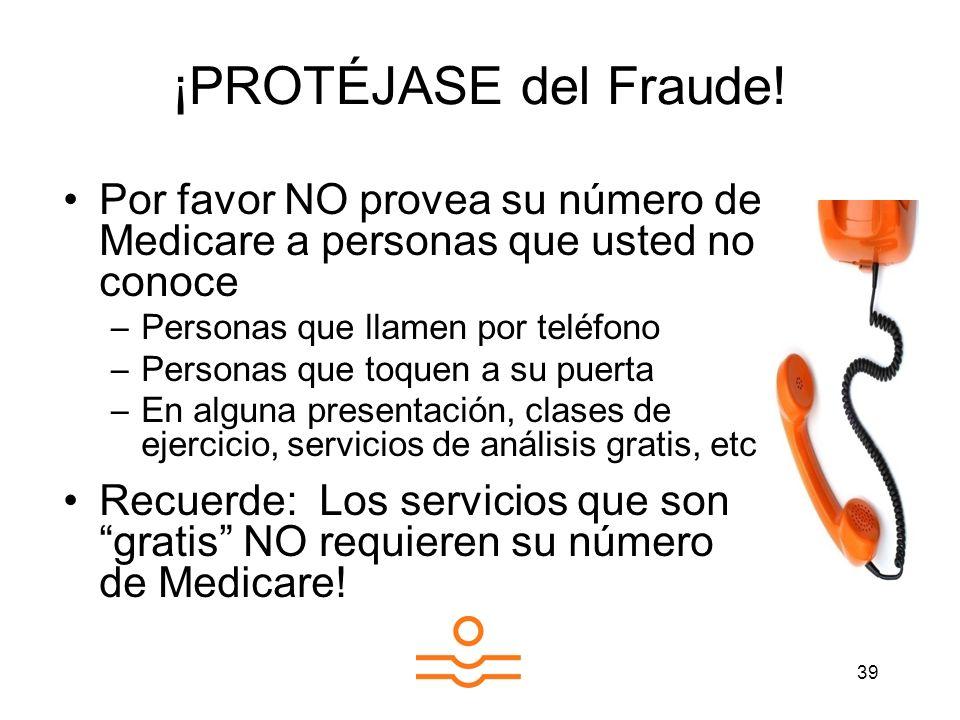 39 ¡PROTÉJASE del Fraude! Por favor NO provea su número de Medicare a personas que usted no conoce –Personas que llamen por teléfono –Personas que toq