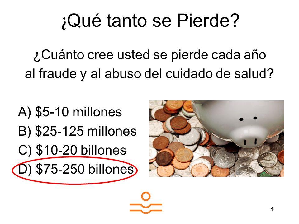 4 ¿ Cuánto cree usted se pierde cada año al fraude y al abuso del cuidado de salud? A) $5-10 millones B) $25-125 millones C) $10-20 billones D) $75-25