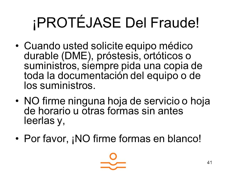 41 ¡PROTÉJASE Del Fraude! Cuando usted solicite equipo médico durable (DME), próstesis, ortóticos o suministros, siempre pida una copia de toda la doc