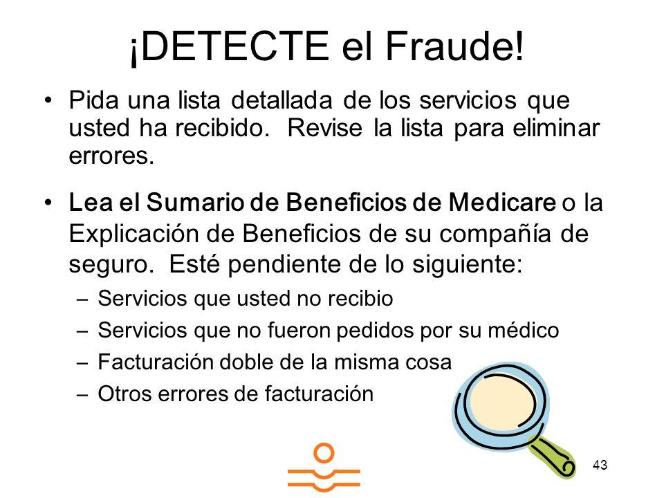 43 ¡DETECTE el Fraude! Pida una lista detallada de los servicios que usted ha recibido. Revise la lista para eliminar errores. Lea el Sumario de Benef