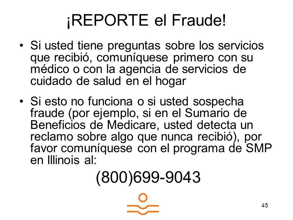 45 ¡REPORTE el Fraude! Si usted tiene preguntas sobre los servicios que recibió, comuníquese primero con su médico o con la agencia de servicios de cu