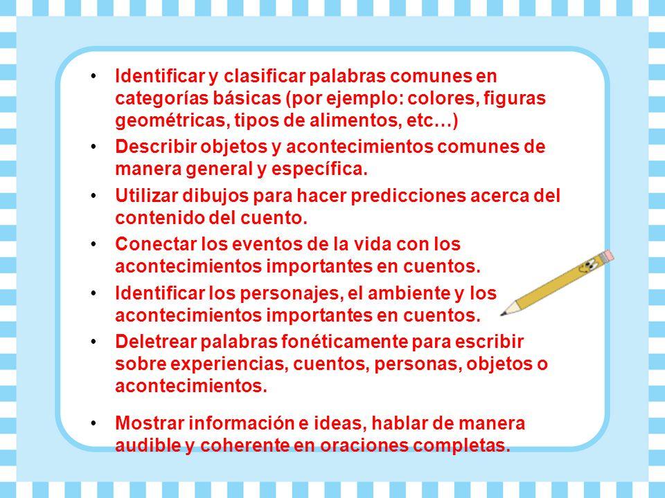 Identificar y clasificar palabras comunes en categorías básicas (por ejemplo: colores, figuras geométricas, tipos de alimentos, etc…) Describir objetos y acontecimientos comunes de manera general y específica.