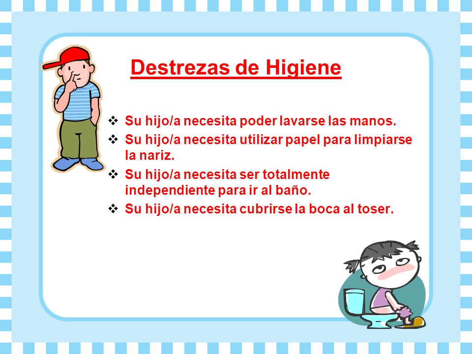 Destrezas de Higiene Su hijo/a necesita poder lavarse las manos. Su hijo/a necesita utilizar papel para limpiarse la nariz. Su hijo/a necesita ser tot