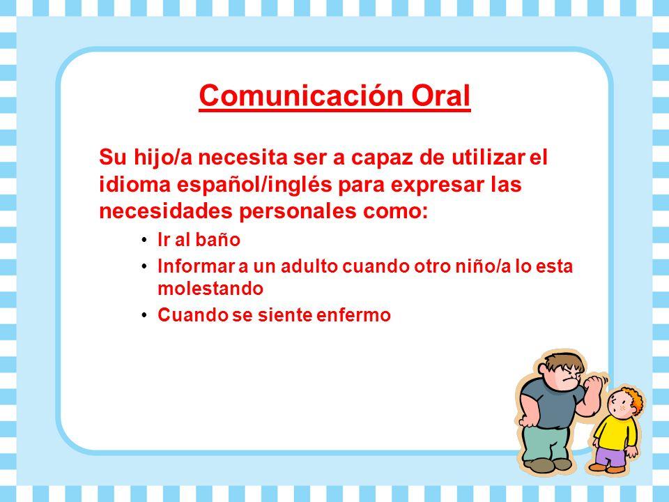 Comunicación Oral Su hijo/a necesita ser a capaz de utilizar el idioma español/inglés para expresar las necesidades personales como: Ir al baño Informar a un adulto cuando otro niño/a lo esta molestando Cuando se siente enfermo