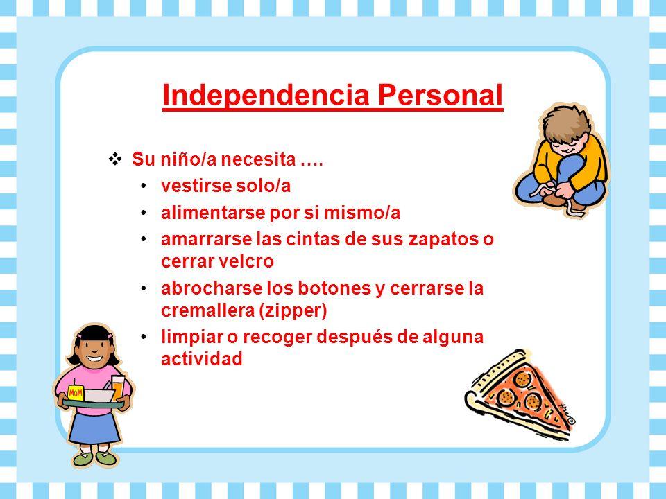 Independencia Personal Su niño/a necesita …. vestirse solo/a alimentarse por si mismo/a amarrarse las cintas de sus zapatos o cerrar velcro abrocharse