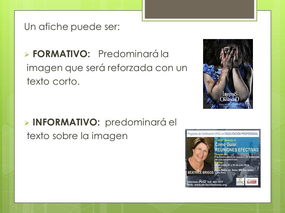 Un afiche puede ser: FORMATIVO: Predominará la imagen que será reforzada con un texto corto. INFORMATIVO: predominará el texto sobre la imagen