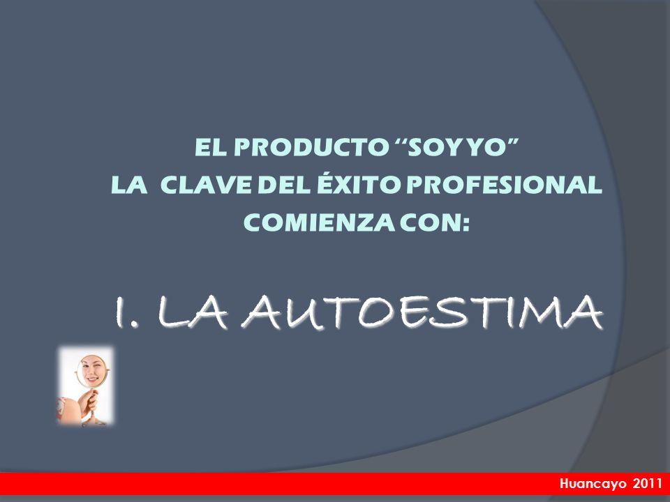 EL PRODUCTO SOY YO LA CLAVE DEL ÉXITO PROFESIONAL COMIENZA CON: I. LA AUTOESTIMA Huancayo 2011