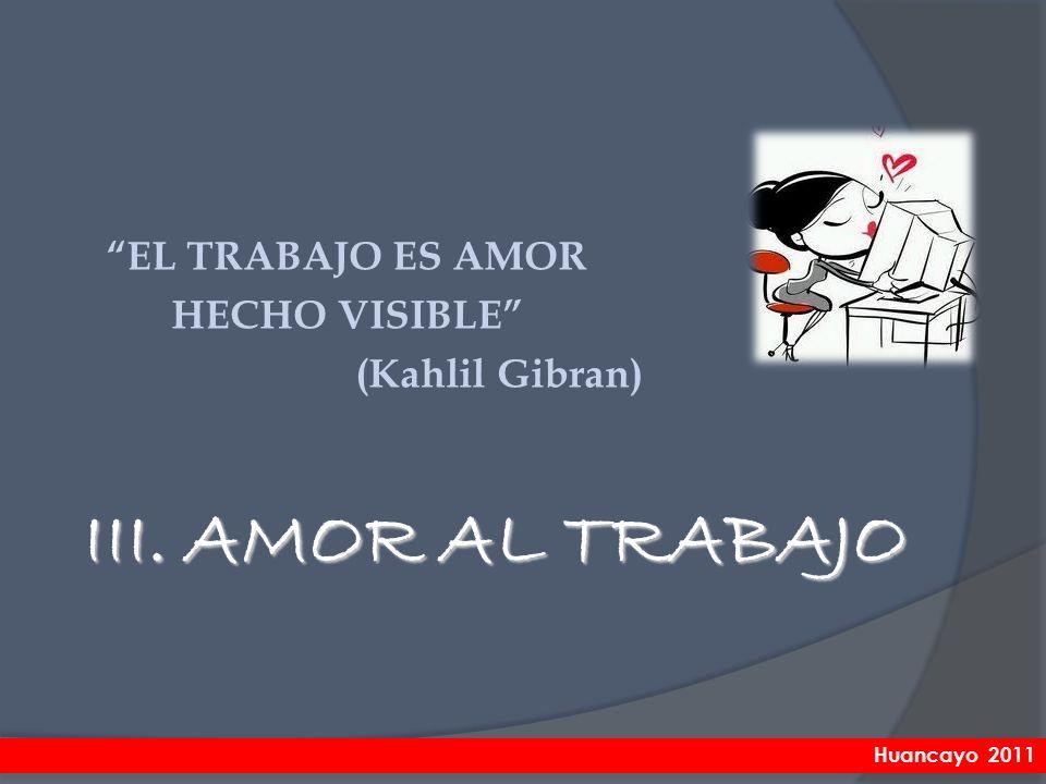III. AMOR AL TRABAJO EL TRABAJO ES AMOR HECHO VISIBLE (Kahlil Gibran) Huancayo 2011
