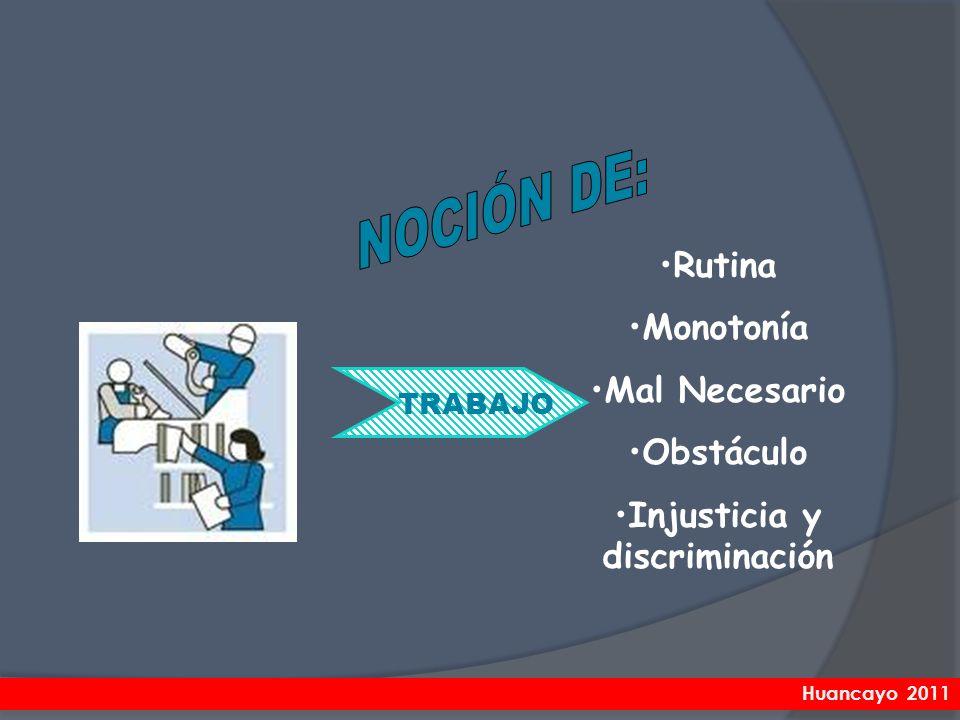 Rutina Monotonía Mal Necesario Obstáculo Injusticia y discriminación TRABAJO Huancayo 2011