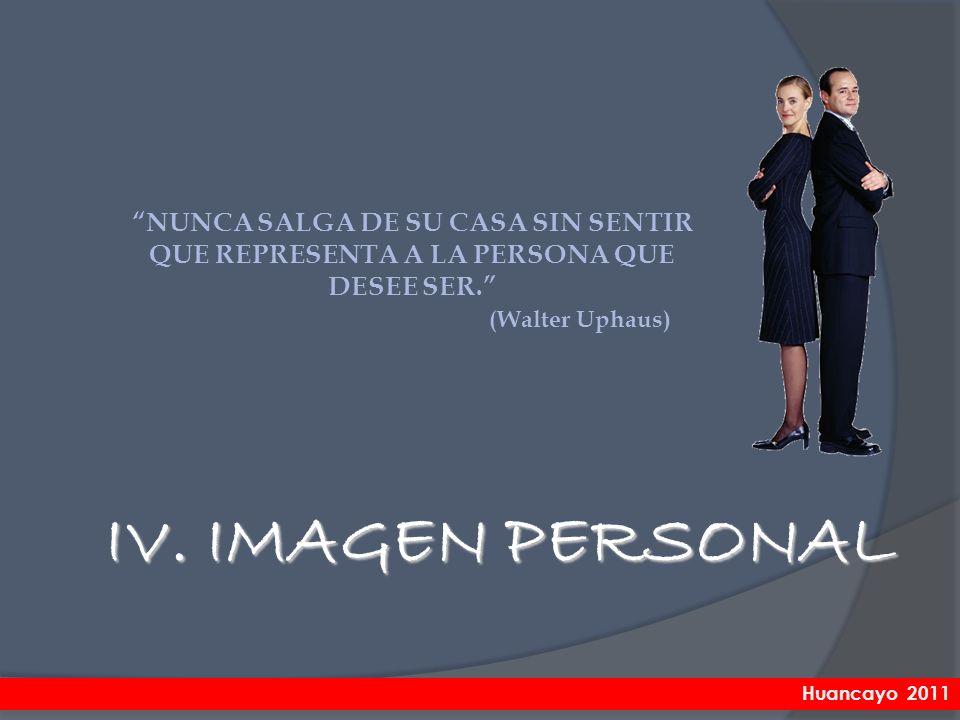 IV. IMAGEN PERSONAL NUNCA SALGA DE SU CASA SIN SENTIR QUE REPRESENTA A LA PERSONA QUE DESEE SER. (Walter Uphaus) Huancayo 2011