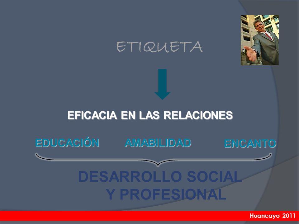 DESARROLLO SOCIAL Y PROFESIONAL ETIQUETA EDUCACIÓN ENCANTO EFICACIA EN LAS RELACIONES AMABILIDAD Huancayo 2011