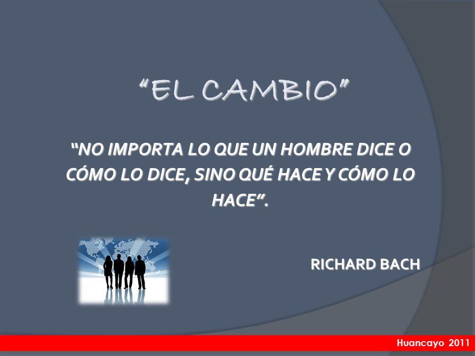 EL CAMBIO NO IMPORTA LO QUE UN HOMBRE DICE O CÓMO LO DICE, SINO QUÉ HACE Y CÓMO LO HACE. RICHARD BACH Huancayo 2011