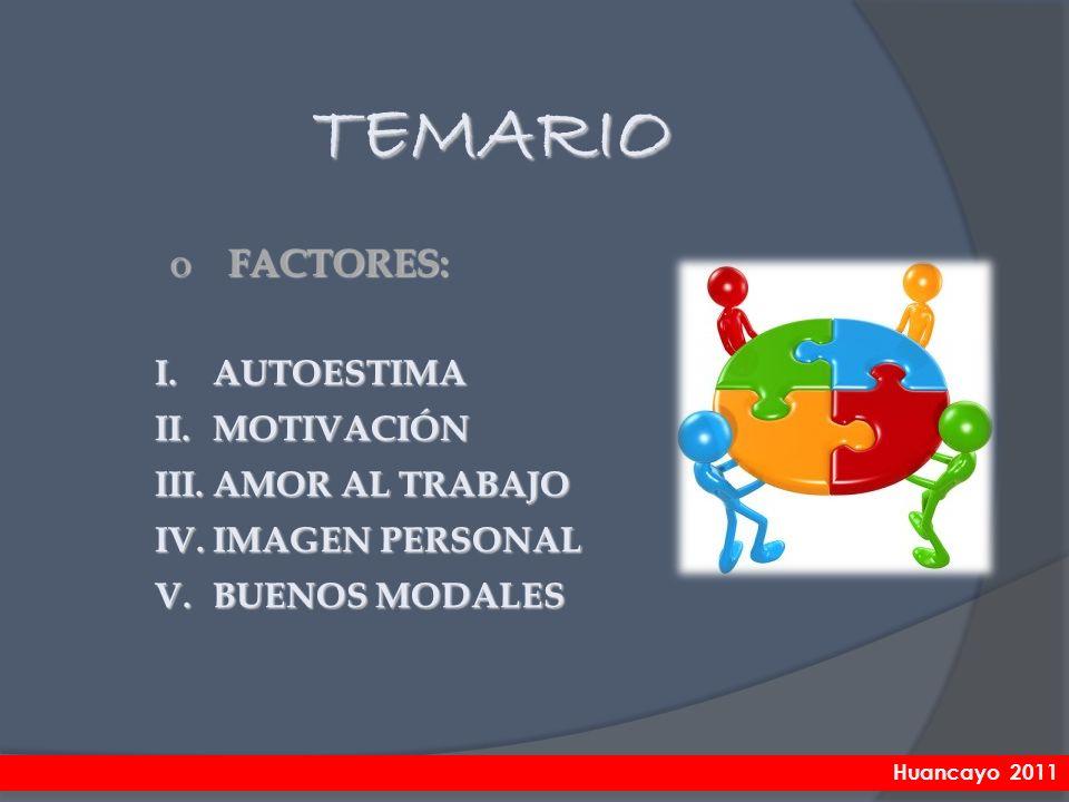 o FACTORES: TEMARIO I.AUTOESTIMA II.MOTIVACIÓN III.AMOR AL TRABAJO IV.IMAGEN PERSONAL V.BUENOS MODALES Huancayo 2011