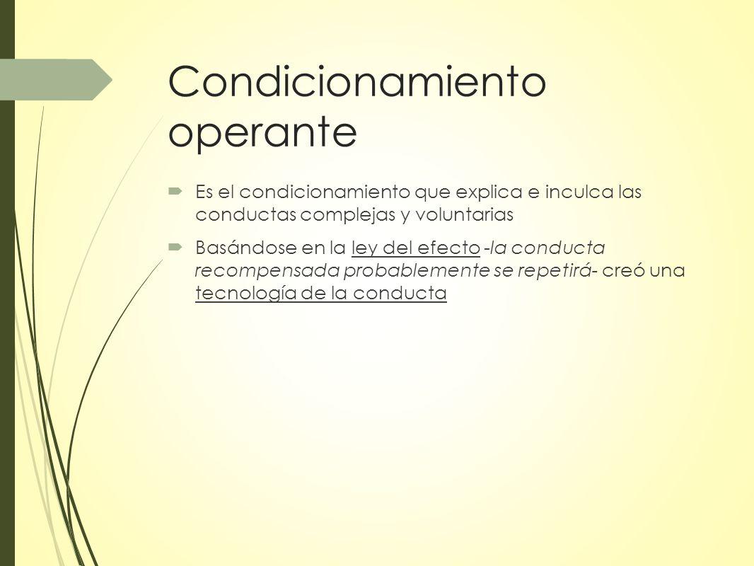 Condicionamiento operante Es el condicionamiento que explica e inculca las conductas complejas y voluntarias Basándose en la ley del efecto -la conducta recompensada probablemente se repetirá- creó una tecnología de la conducta