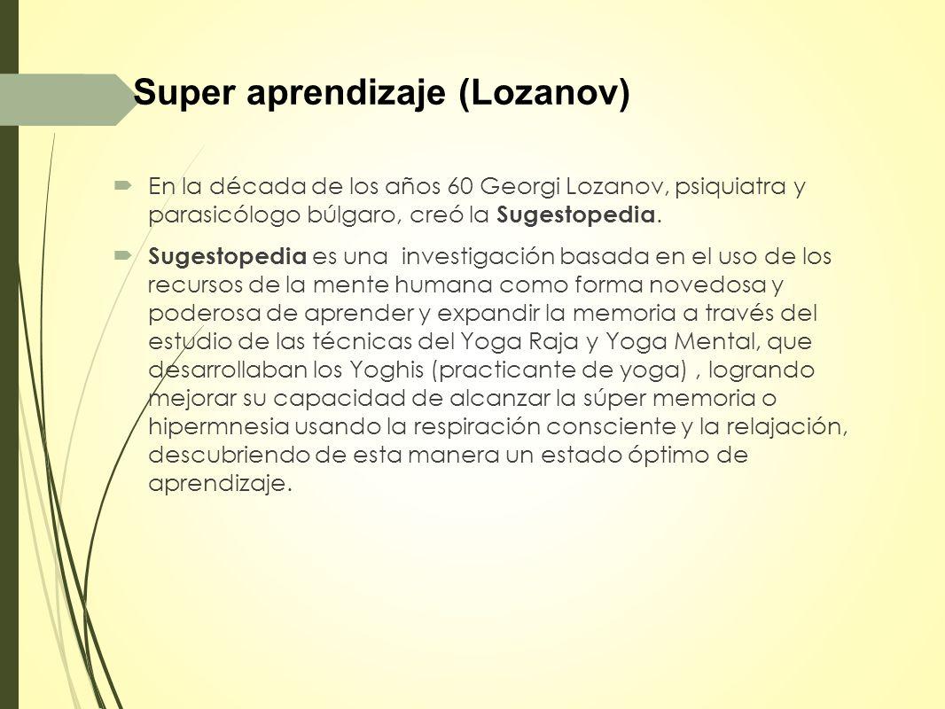 Super aprendizaje (Lozanov) En la década de los años 60 Georgi Lozanov, psiquiatra y parasicólogo búlgaro, creó la Sugestopedia.