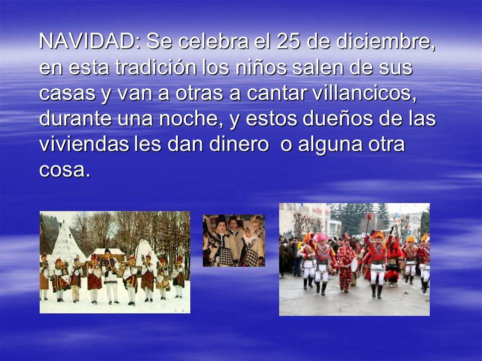 NAVIDAD: Se celebra el 25 de diciembre, en esta tradición los niños salen de sus casas y van a otras a cantar villancicos, durante una noche, y estos