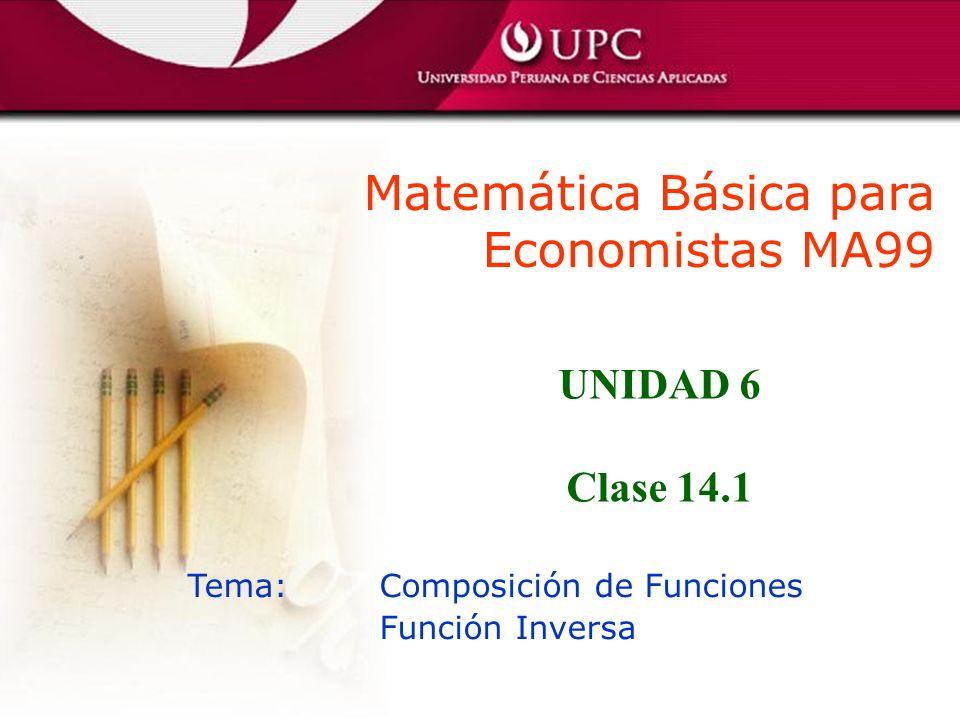 Matemática Básica para Economistas MA99 Tema: Composición de Funciones Función Inversa UNIDAD 6 Clase 14.1