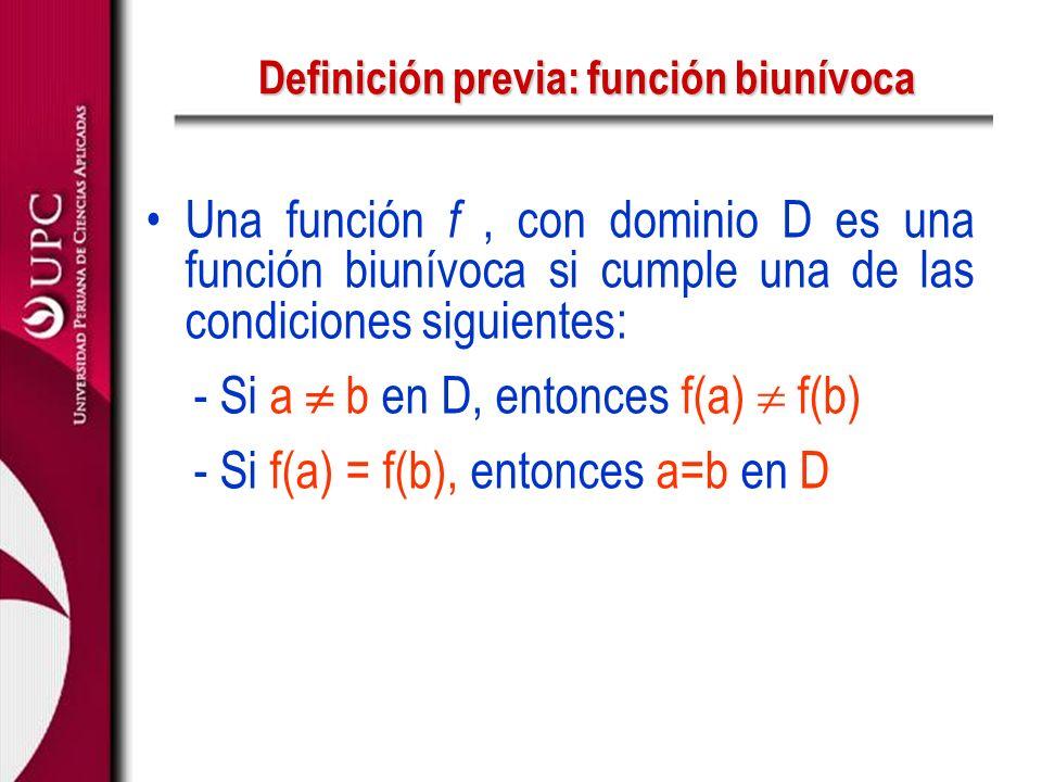 Definición previa: función biunívoca Una función f, con dominio D es una función biunívoca si cumple una de las condiciones siguientes: - Si a b en D,