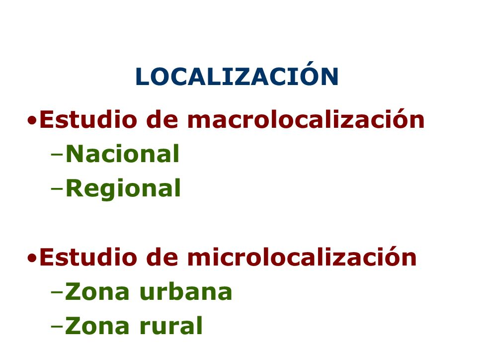 LOCALIZACIÓN Estudio de macrolocalización –Nacional –Regional Estudio de microlocalización –Zona urbana –Zona rural