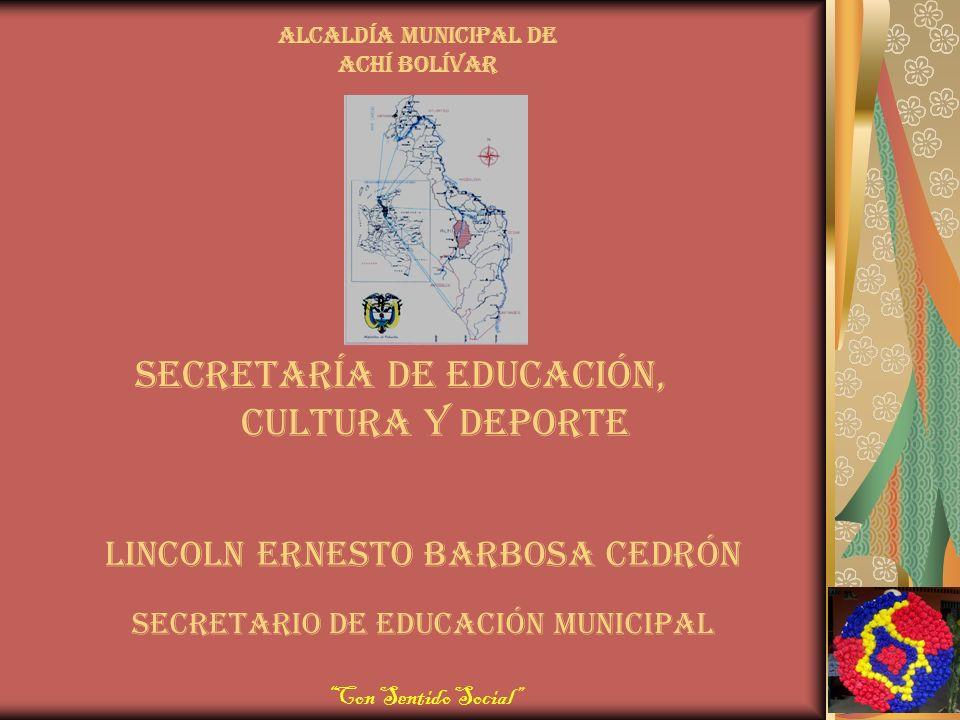 Secretaría de educación, cultura y deporte Con Sentido Social Alcaldía municipal de Achí bolívar Lincoln ernesto barbosa cedrón Secretario de educación municipal
