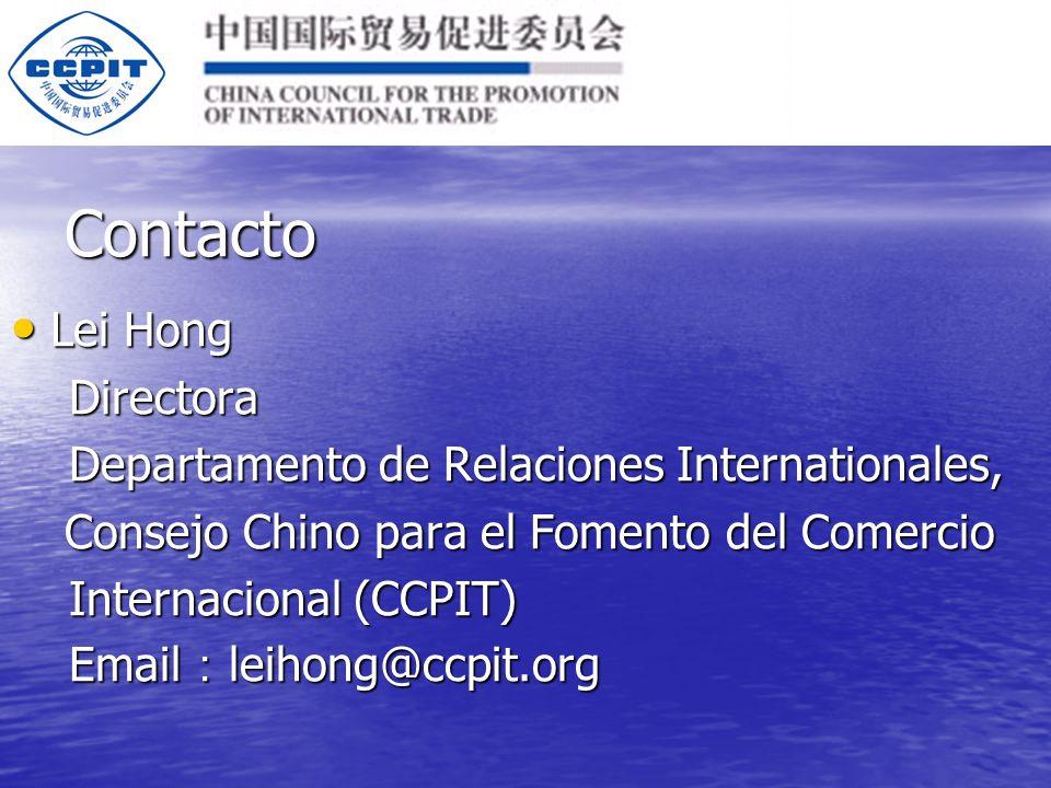 Contacto Lei Hong Lei Hong Directora Directora Departamento de Relaciones Internationales, Departamento de Relaciones Internationales, Consejo Chino para el Fomento del Comercio Consejo Chino para el Fomento del Comercio Internacional (CCPIT) Internacional (CCPIT) Email leihong@ccpit.org Email leihong@ccpit.org