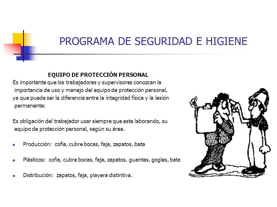 PROGRAMA DE SEGURIDAD E HIGIENE EQUIPO DE PROTECCIÓN PERSONAL Es importante que los trabajadores y supervisores conozcan la importancia de uso y manej