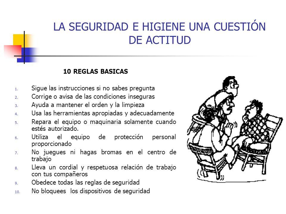 LA SEGURIDAD E HIGIENE UNA CUESTIÓN DE ACTITUD 10 REGLAS BASICAS 1. Sigue las instrucciones si no sabes pregunta 2. Corrige o avisa de las condiciones