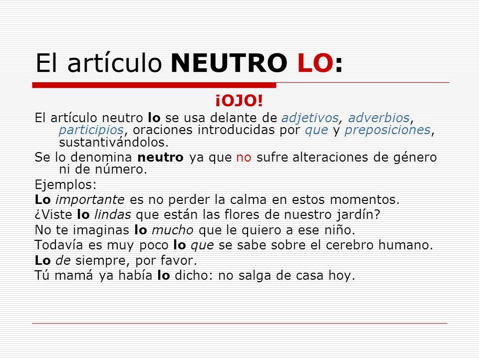 El artículo NEUTRO LO: ¡OJO! El artículo neutro lo se usa delante de adjetivos, adverbios, participios, oraciones introducidas por que y preposiciones