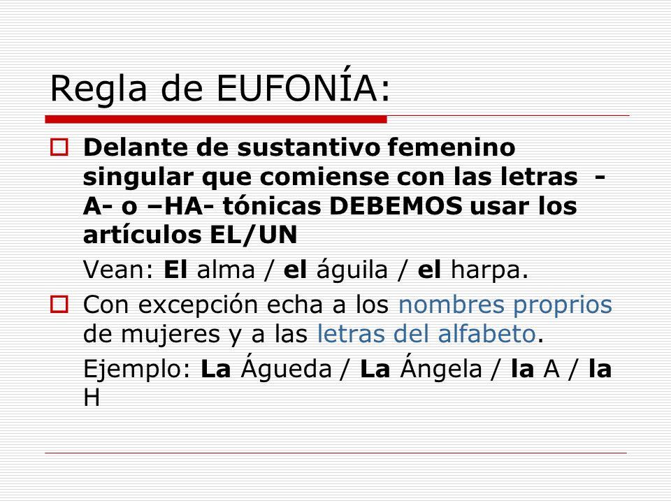 Regla de EUFONÍA: Delante de sustantivo femenino singular que comiense con las letras - A- o –HA- tónicas DEBEMOS usar los artículos EL/UN Vean: El al