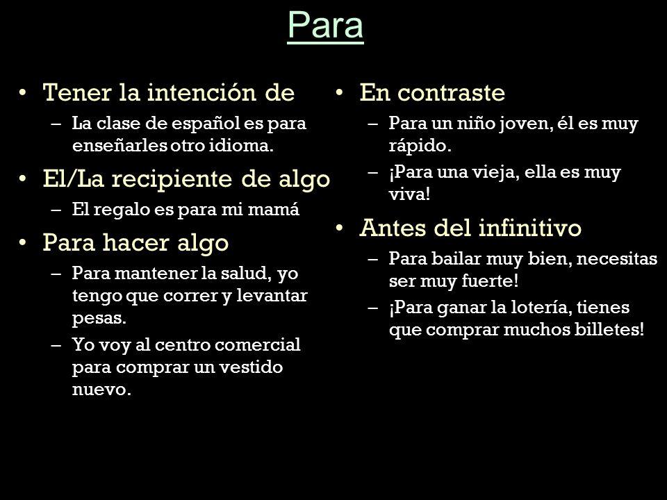 Para Tener la intención de –L–La clase de español es para enseñarles otro idioma. El/La recipiente de algo –E–El regalo es para mi mamá Para hacer alg