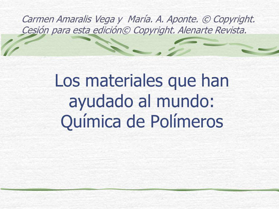 Los materiales que han ayudado al mundo: Química de Polímeros Carmen Amaralis Vega y María. A. Aponte. © Copyright. Cesión para esta edición© Copyrigh
