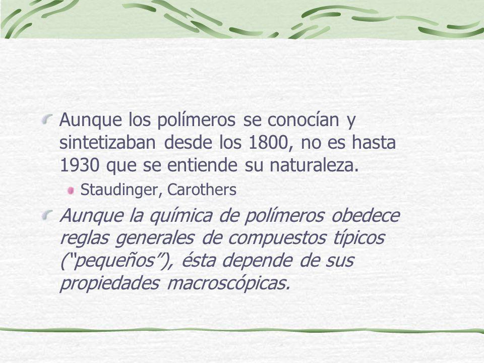 Aunque los polímeros se conocían y sintetizaban desde los 1800, no es hasta 1930 que se entiende su naturaleza. Staudinger, Carothers Aunque la químic