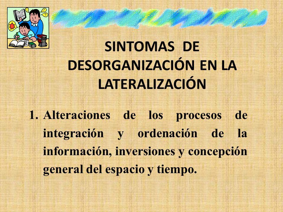 SINTOMAS DE DESORGANIZACIÓN EN LA LATERALIZACIÓN 1.Alteraciones de los procesos de integración y ordenación de la información, inversiones y concepció