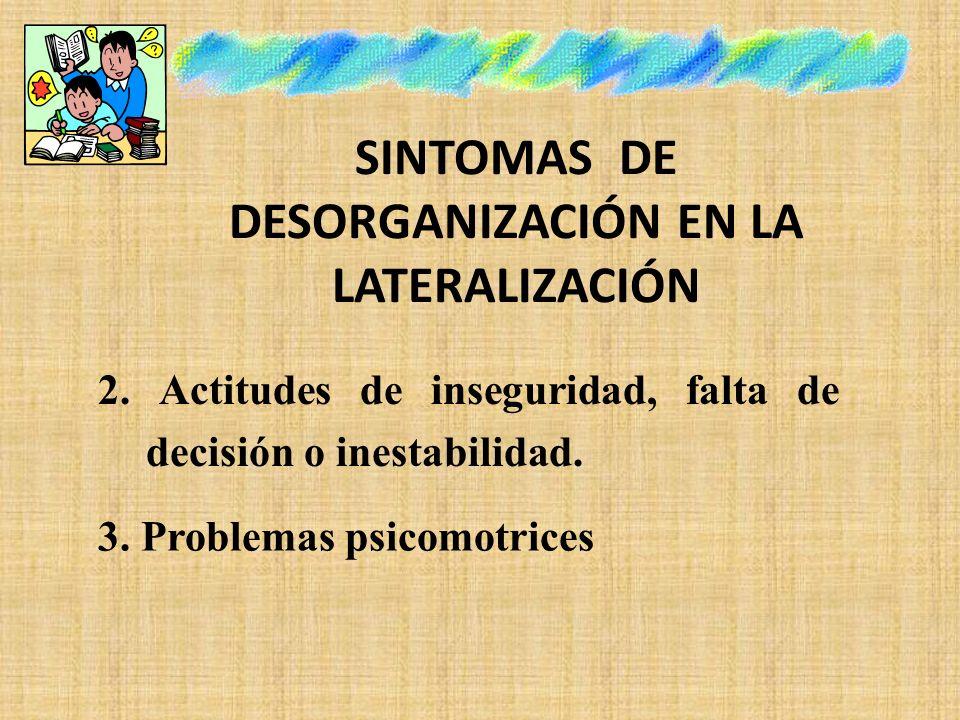 SINTOMAS DE DESORGANIZACIÓN EN LA LATERALIZACIÓN 2. Actitudes de inseguridad, falta de decisión o inestabilidad. 3. Problemas psicomotrices