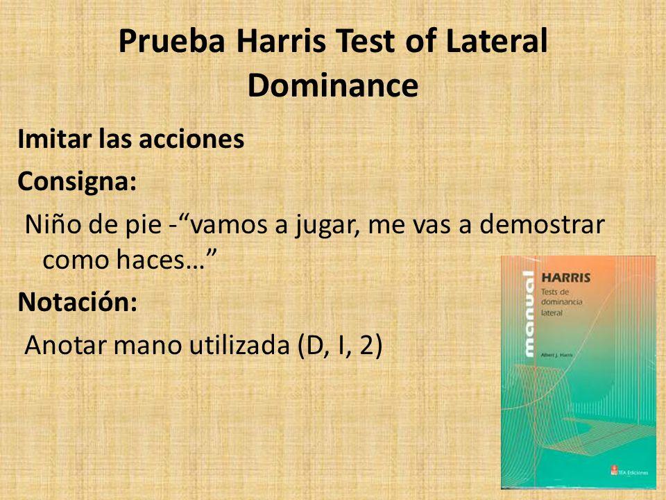Prueba Harris Test of Lateral Dominance Imitar las acciones Consigna: Niño de pie -vamos a jugar, me vas a demostrar como haces… Notación: Anotar mano