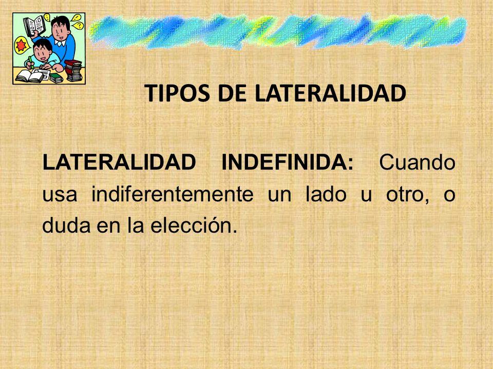 TIPOS DE LATERALIDAD LATERALIDAD INDEFINIDA: Cuando usa indiferentemente un lado u otro, o duda en la elección.