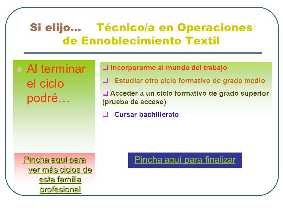 Si elijo… Técnico/a en Operaciones de Ennoblecimiento Textil Al terminar el ciclo podré… Incorporarme al mundo del trabajo Estudiar otro ciclo formati